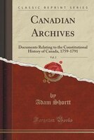 Canadian Archives, Vol. 2: Documents Relating to the Constitutional History of Canada, 1759-1791…