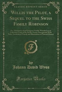 Willis the Pilot, a Sequel to the Swiss Family Robinson: Or, Adventures of an Emigrant Family…