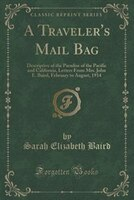 A Traveler's Mail Bag: Descriptive of the Paradise of the Pacific and California, Letters From Mrs…