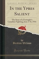 In the Ypres Salient: The Story of a Fortnight's Canadian Fighting, June 2-16, 1916 (Classic…