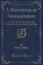 A Reporter at Armageddon: Letters From the Front and Behind the Lines of the Great War (Classic…