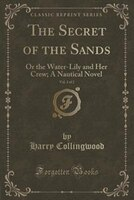 The Secret of the Sands, Vol. 2 of 2: Or the Water-Lily and Her Crew; A Nautical Novel (Classic…