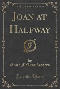 Joan at Halfway (Classic Reprint) by Grace Mcleod Rogers