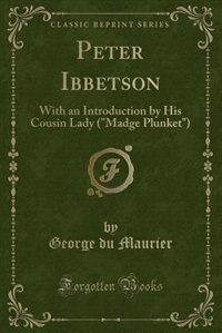 Peter Ibbetson: With an Introduction by His Cousin Lady (Madge Plunket) (Classic Reprint) by George Du Maurier