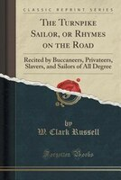 The Turnpike Sailor, or Rhymes on the Road: Recited by Buccaneers, Privateers, Slavers, and Sailors…