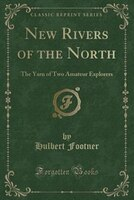 New Rivers of the North: The Yarn of Two Amateur Explorers of the Head-Waters of the Fraser, the…