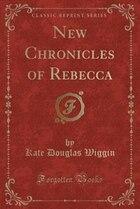 New Chronicles of Rebecca (Classic Reprint)