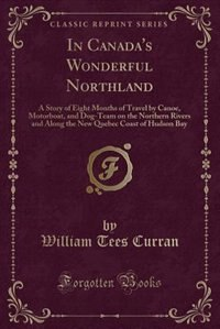In Canada's Wonderful Northland: A Story of Eight Months of Travel by Canoe, Motorboat, and Dog…