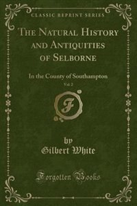 The Natural History and Antiquities of Selborne, Vol. 2: In the County of Southampton (Classic…