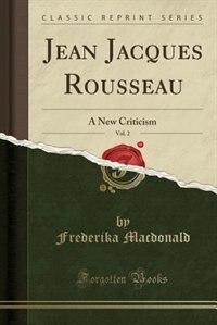 Jean Jacques Rousseau, Vol. 2: A New Criticism (Classic Reprint) by Frederika Macdonald