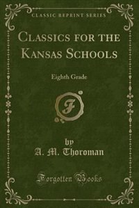 Classics for the Kansas Schools: Eighth Grade (Classic Reprint) by A. M. Thoroman