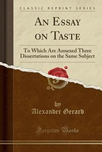 An Essay on Taste: To Which Are Annexed Three Dissertations on the Same Subject (Classic Reprint) by Alexander Gerard