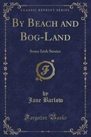 By Beach and Bog-Land: Some Irish Stories (Classic Reprint)