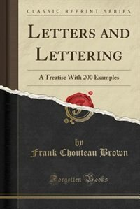 Letters and Lettering: A Treatise With 200 Examples (Classic Reprint)