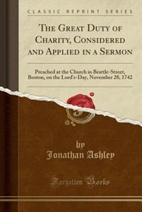 The Great Duty of Charity, Considered and Applied in a Sermon: Preached at the Church in Brattle-Street, Boston, on the Lord's-Day, November 28, 1742  by Jonathan Ashley