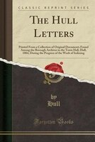 The Hull Letters: Printed From a Collection of Original Documents Found Among the Borough Archives…