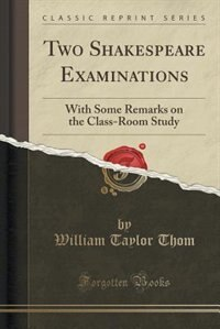 Two Shakespeare Examinations: With Some Remarks on the Class-Room Study (Classic Reprint)