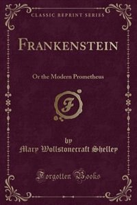 Frankenstein: Or the Modern Prometheus (Classic Reprint) by Mary Wollstonecraft Shelley