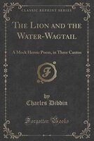 The Lion and the Water-Wagtail: A Mock Heroic Poem, in Three Cantos (Classic Reprint)