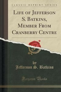 Life of Jefferson S. Batkins, Member From Cranberry Centre (Classic Reprint) by Jefferson S. Batkins