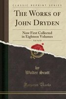 The Works of John Dryden, Vol. 9 of 18: Now First Collected in Eighteen Volumes (Classic Reprint)