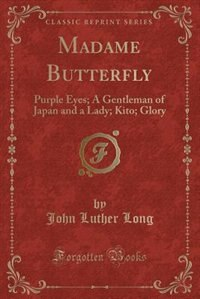 Madame Butterfly: Purple Eyes; A Gentleman of Japan and a Lady; Kito; Glory (Classic Reprint)
