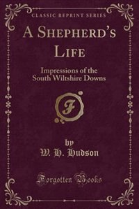 A Shepherd's Life: Impressions of the South Wiltshire Downs (Classic Reprint) by W. H. Hudson