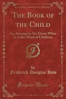 The Book of the Child: An Attempt to Set Down What Is in the Mind of Children (Classic Reprint)