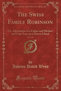 The Swiss Family Robinson, Vol. 1 of 2: Or, Adventures of a Father and Mother and Four Sons on a…