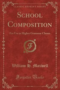 School Composition: For Use in Higher Grammar Classes (Classic Reprint)