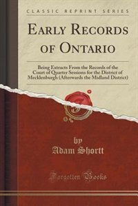 Early Records of Ontario: Being Extracts From the Records of the Court of Quarter Sessions for the District of Mecklenburgh ( by Adam Shortt