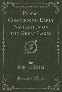 Papers Concerning Early Navigation on the Great Lakes (Classic Reprint) de William Hodge