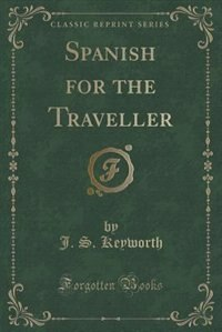 Spanish for the Traveller (Classic Reprint) by J. S. Keyworth