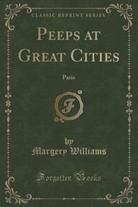 Peeps at Great Cities: Paris (Classic Reprint) de Margery Williams