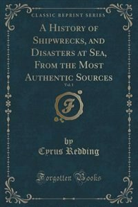 A History of Shipwrecks, and Disasters at Sea, From the Most Authentic Sources, Vol. 1 (Classic Reprint) by Cyrus Redding