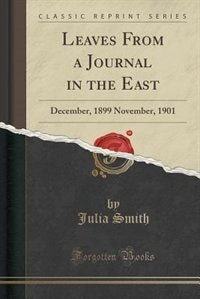 Leaves From a Journal in the East: December, 1899 November, 1901 (Classic Reprint) de Julia Smith