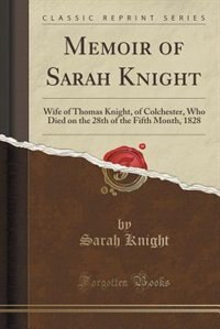 Memoir of Sarah Knight: Wife of Thomas Knight, of Colchester, Who Died on the 28th of the Fifth…