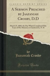 A Sermon Preached by Jaazaniah Crosby, D.D: March 25, 1860, the Day Which Completed Fifty Years of His Ministry at Charlestown, N. H (Classic R de Jaazaniah Crosby