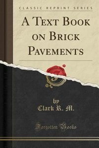 A Text Book on Brick Pavements (Classic Reprint) by Clark R. M.