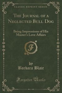 The Journal of a Neglected Bull Dog: Being Impressions of His Master's Love Affairs (Classic…
