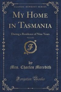 My Home in Tasmania, Vol. 2 of 2: During a Residence of Nine Years (Classic Reprint) de Mrs. Charles Meredith