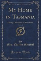 My Home in Tasmania, Vol. 2 of 2: During a Residence of Nine Years (Classic Reprint)