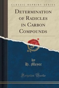 Determination of Radicles in Carbon Compounds (Classic Reprint) de H. Meyer