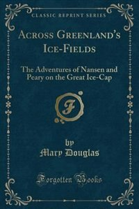 Across Greenland's Ice-Fields: The Adventures of Nansen and Peary on the Great Ice-Cap (Classic…