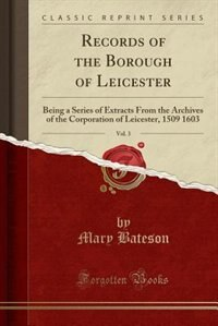 Records of the Borough of Leicester, Vol. 3: Being a Series of Extracts From the Archives of the Corporation of Leicester, 1509 1603 (Classic Re by Mary Bateson