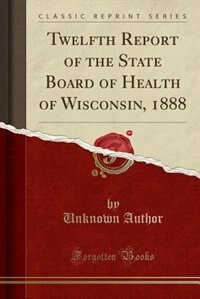 Twelfth Report of the State Board of Health of Wisconsin, 1888 (Classic Reprint) by Unknown Author