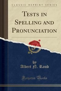 Tests in Spelling and Pronunciation (Classic Reprint) by Albert N. Raub