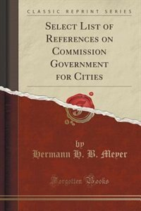 Select List of References on Commission Government for Cities (Classic Reprint) by Hermann H. B. Meyer