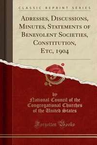 Adresses, Discussions, Minutes, Statements of Benevolent Societies, Constitution, Etc, 1904 (Classic Reprint) by National Council of the Congrega States