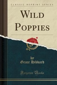Wild Poppies (Classic Reprint) by Grace Hibbard